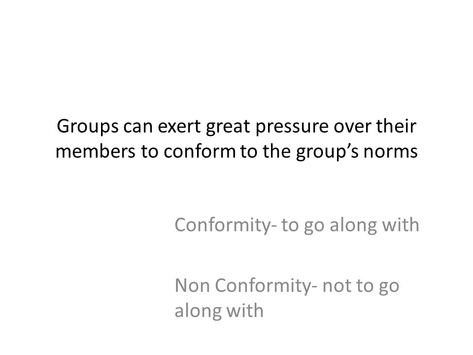 Groups can exert great pressure over their members to conform to the groups norms Conformity- to go along with Non Conformity- not to go along with
