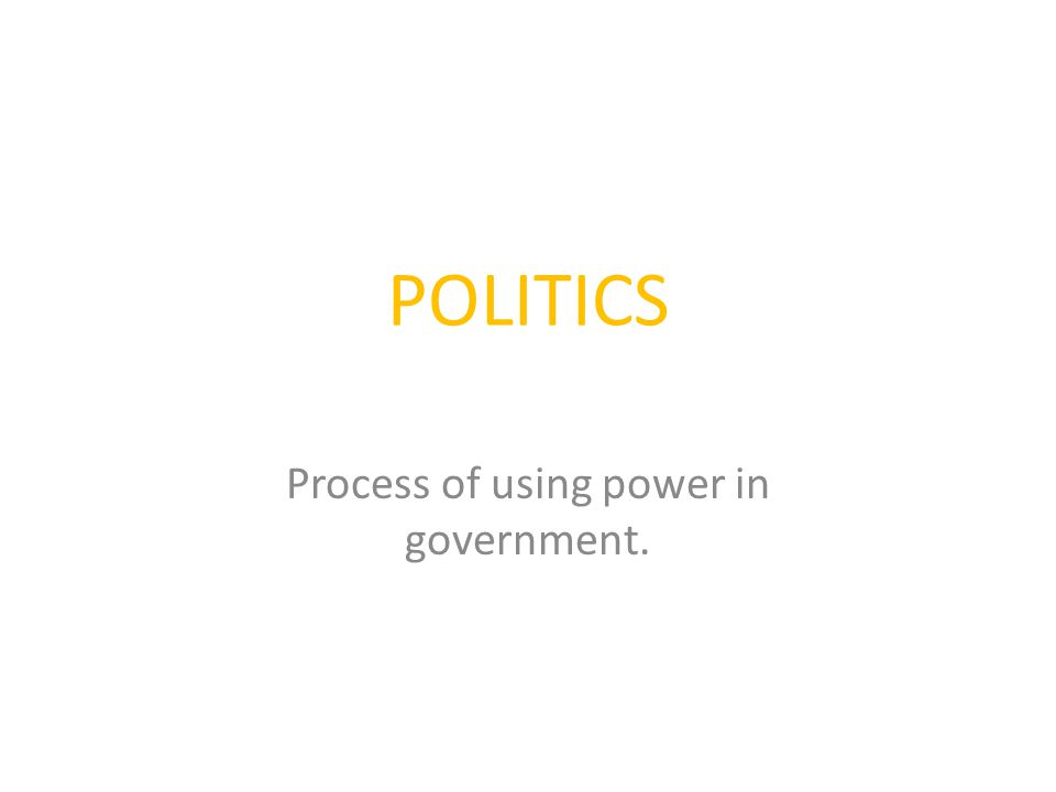 POLITICS Process of using power in government.