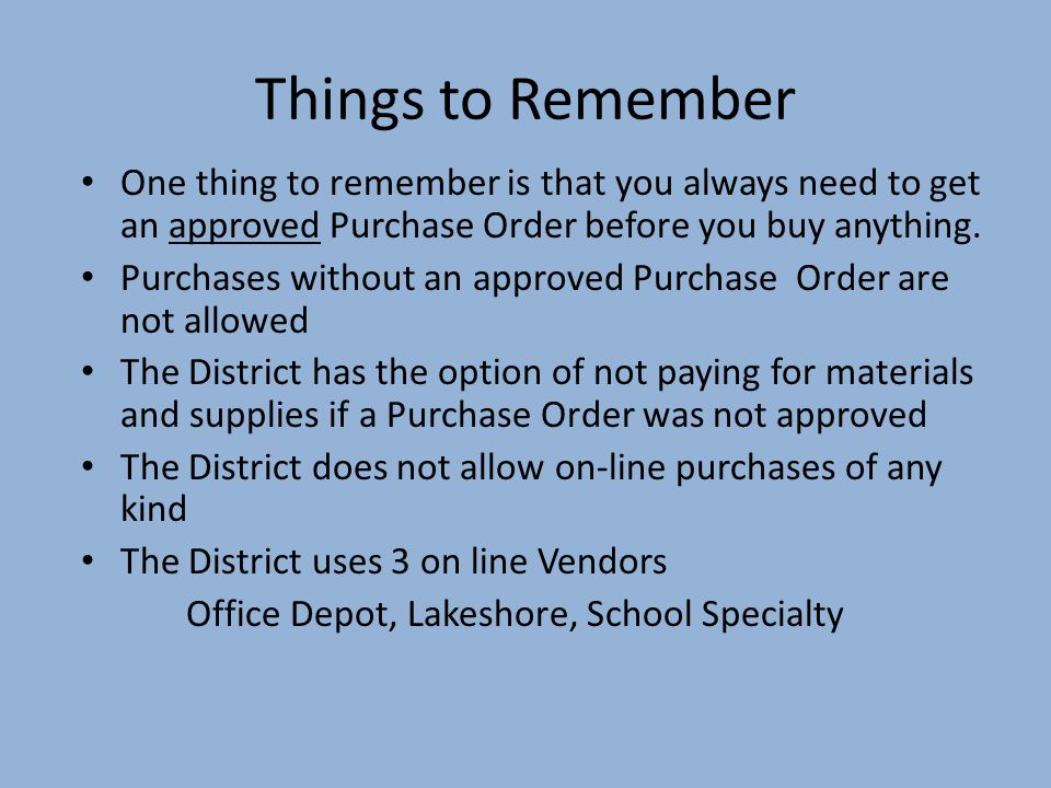 Things to Remember One thing to remember is that you always need to get an approved Purchase Order before you buy anything.
