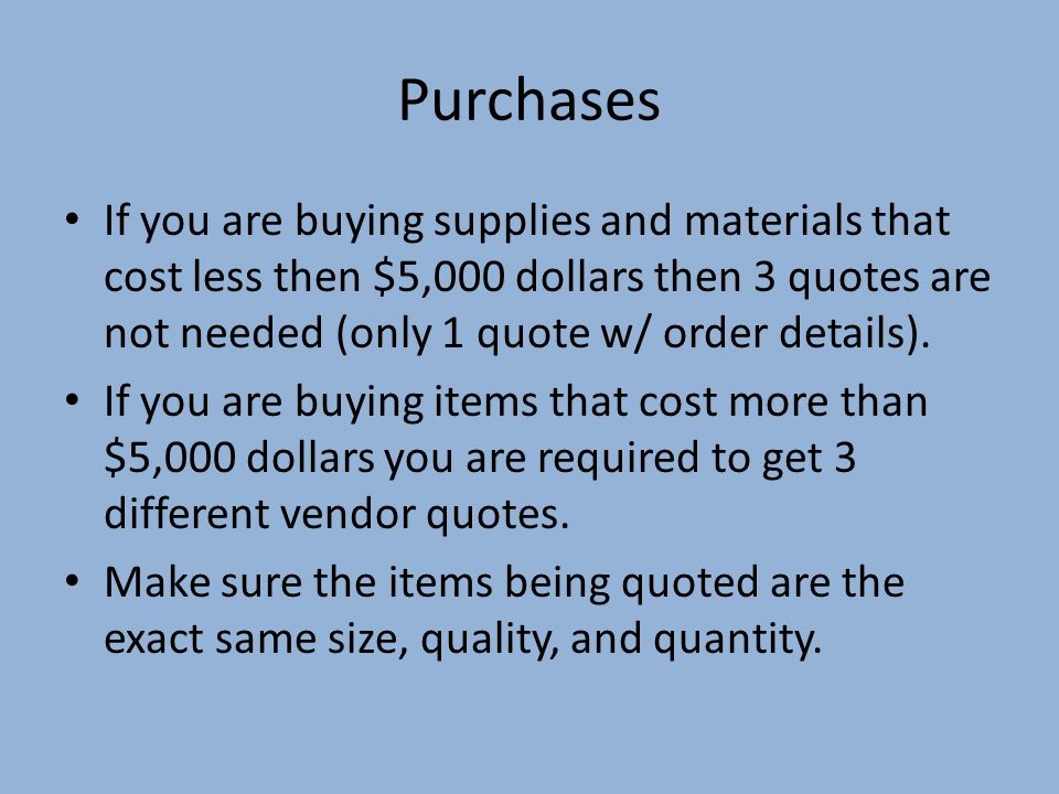 Purchases If you are buying supplies and materials that cost less then $5,000 dollars then 3 quotes are not needed (only 1 quote w/ order details).