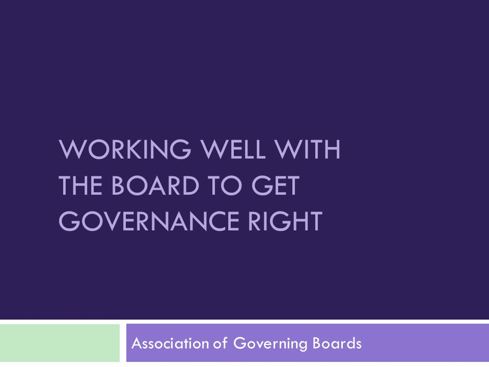 WORKING WELL WITH THE BOARD TO GET GOVERNANCE RIGHT Association of Governing Boards
