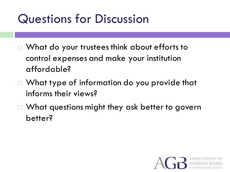 Questions for Discussion What do your trustees think about efforts to control expenses and make your institution affordable? What type of information