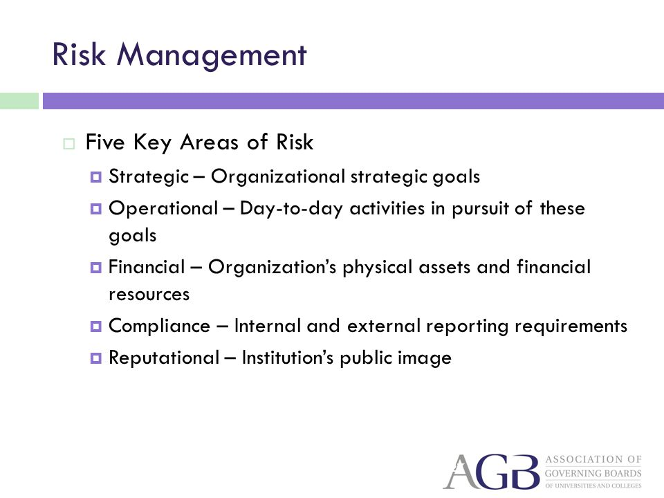 Risk Management Five Key Areas of Risk Strategic – Organizational strategic goals Operational – Day-to-day activities in pursuit of these goals Financ