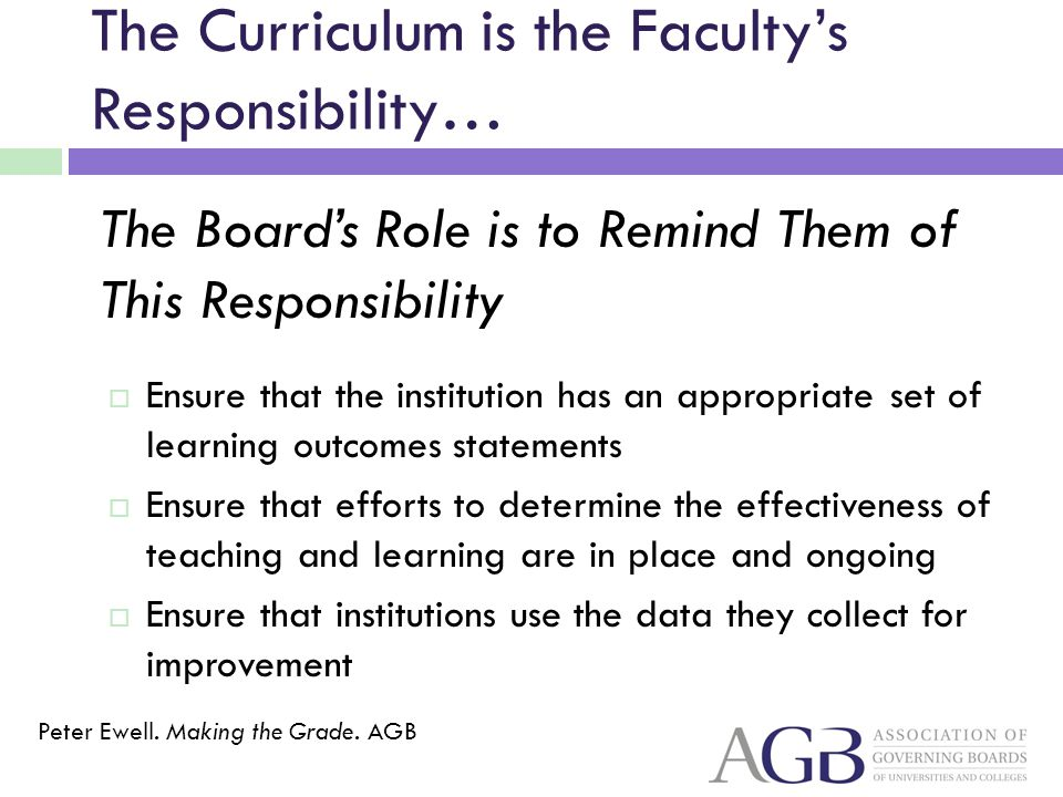 The Curriculum is the Facultys Responsibility… Ensure that the institution has an appropriate set of learning outcomes statements Ensure that efforts to determine the effectiveness of teaching and learning are in place and ongoing Ensure that institutions use the data they collect for improvement The Boards Role is to Remind Them of This Responsibility Peter Ewell.