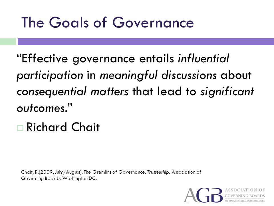 The Goals of Governance Effective governance entails influential participation in meaningful discussions about consequential matters that lead to sign