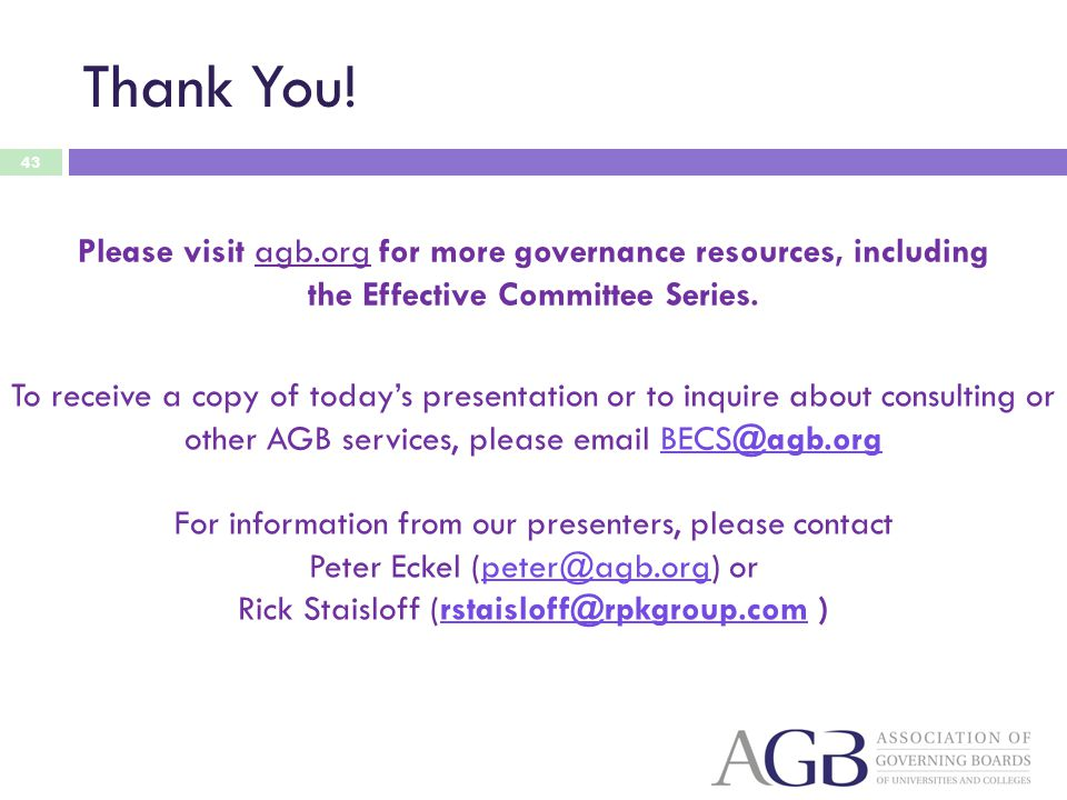 Thank You! 43 Please visit agb.org for more governance resources, including the Effective Committee Series. To receive a copy of todays presentation o