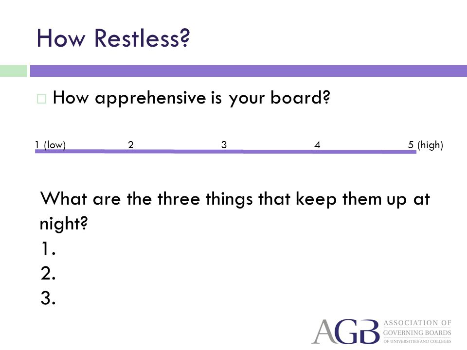 How Restless? How apprehensive is your board? 1 (low)2345 (high) What are the three things that keep them up at night? 1. 2. 3.