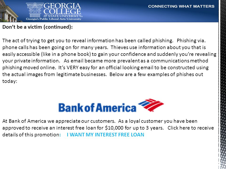 Dont be a victim (continued): The act of trying to get you to reveal information has been called phishing.