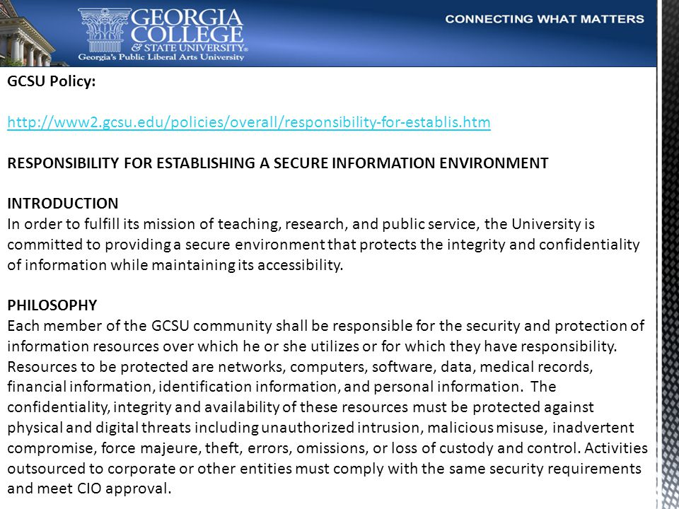 GCSU Policy: http://www2.gcsu.edu/policies/overall/responsibility-for-establis.htm RESPONSIBILITY FOR ESTABLISHING A SECURE INFORMATION ENVIRONMENT INTRODUCTION In order to fulfill its mission of teaching, research, and public service, the University is committed to providing a secure environment that protects the integrity and confidentiality of information while maintaining its accessibility.