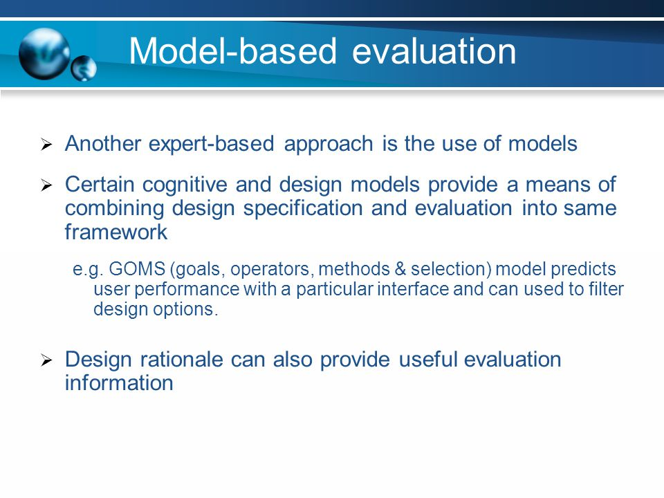 Model-based evaluation Another expert-based approach is the use of models Certain cognitive and design models provide a means of combining design spec