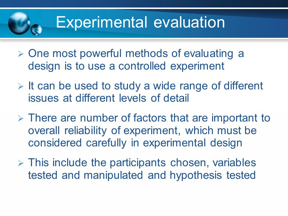 Experimental evaluation One most powerful methods of evaluating a design is to use a controlled experiment It can be used to study a wide range of dif