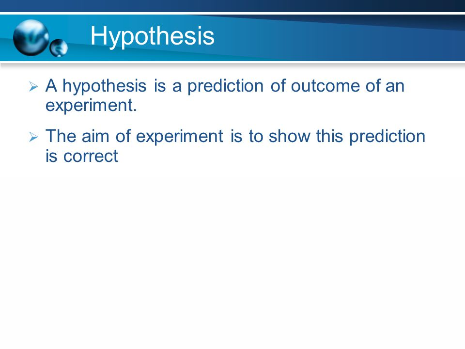 Hypothesis A hypothesis is a prediction of outcome of an experiment. The aim of experiment is to show this prediction is correct