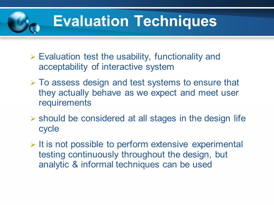 Evaluation Techniques Evaluation test the usability, functionality and acceptability of interactive system To assess design and test systems to ensure