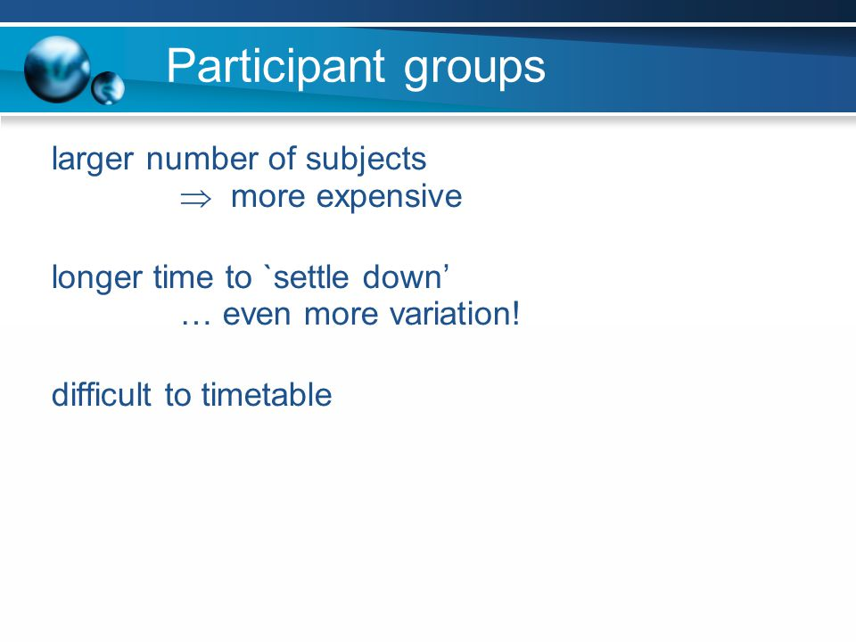 Participant groups larger number of subjects more expensive longer time to `settle down … even more variation! difficult to timetable