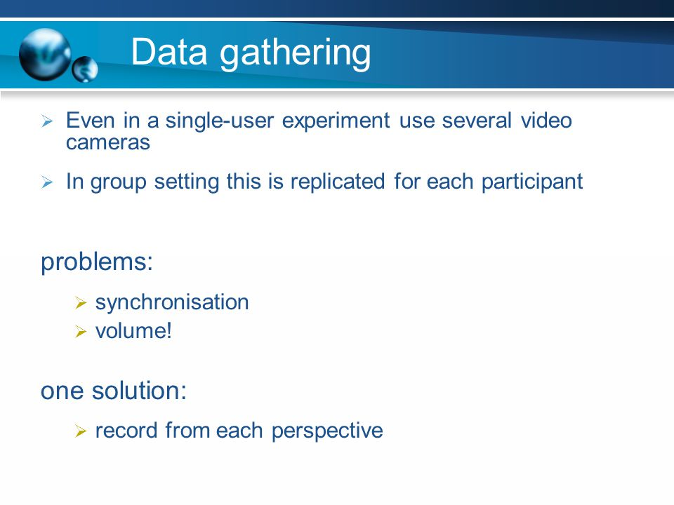 Data gathering Even in a single-user experiment use several video cameras In group setting this is replicated for each participant problems: synchroni
