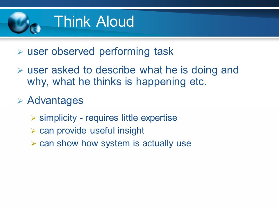 Think Aloud user observed performing task user asked to describe what he is doing and why, what he thinks is happening etc. Advantages simplicity - re