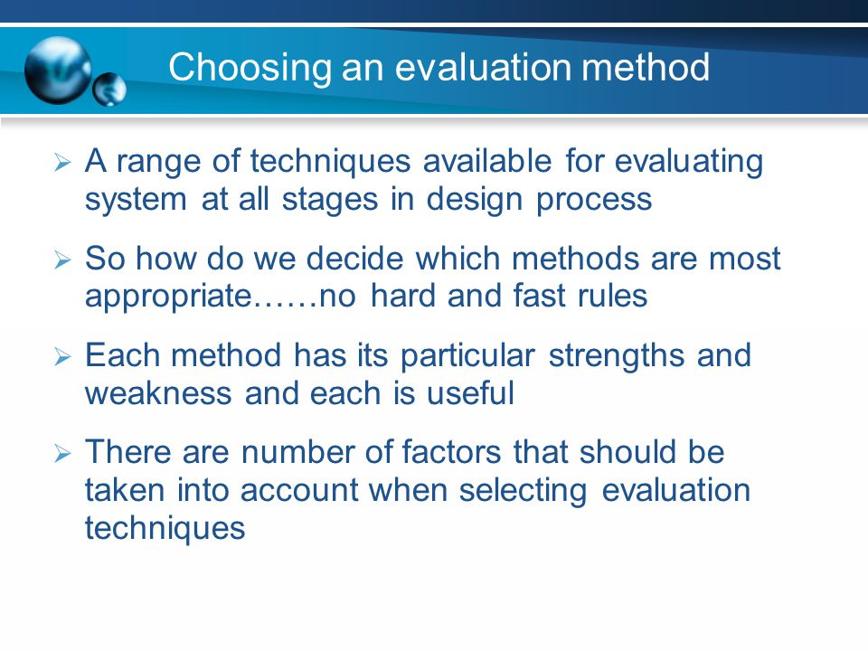 Choosing an evaluation method A range of techniques available for evaluating system at all stages in design process So how do we decide which methods