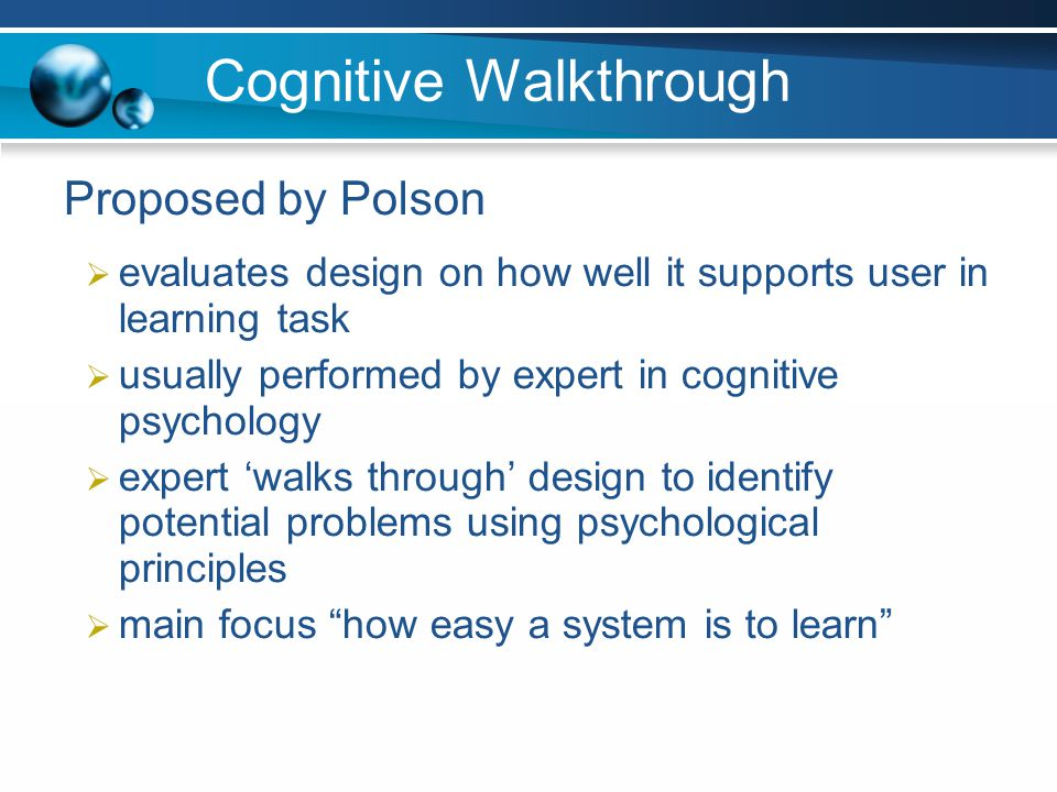 Cognitive Walkthrough Proposed by Polson evaluates design on how well it supports user in learning task usually performed by expert in cognitive psych