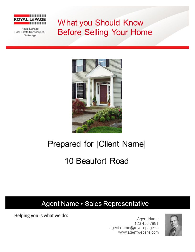 What you Should Know Before Selling Your Home Prepared for [Client Name] 10 Beaufort Road Agent Name Sales Representative Agent Name [Company Address] 123-456-7891 agent.name@royallepage.ca www.agentwebsite.com