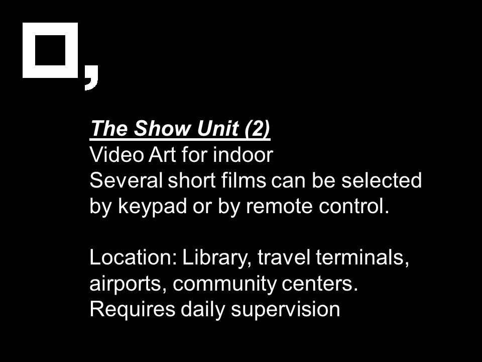 The Show Unit (2) Video Art for indoor Several short films can be selected by keypad or by remote control. Location: Library, travel terminals, airpor