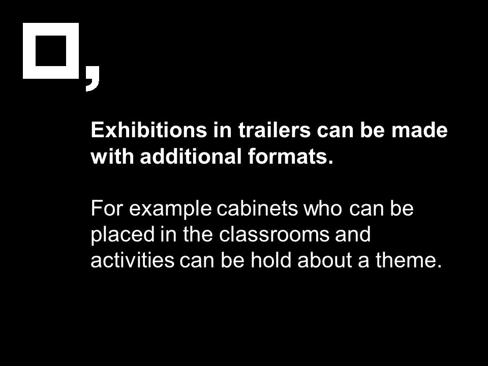 Exhibitions in trailers can be made with additional formats. For example cabinets who can be placed in the classrooms and activities can be hold about