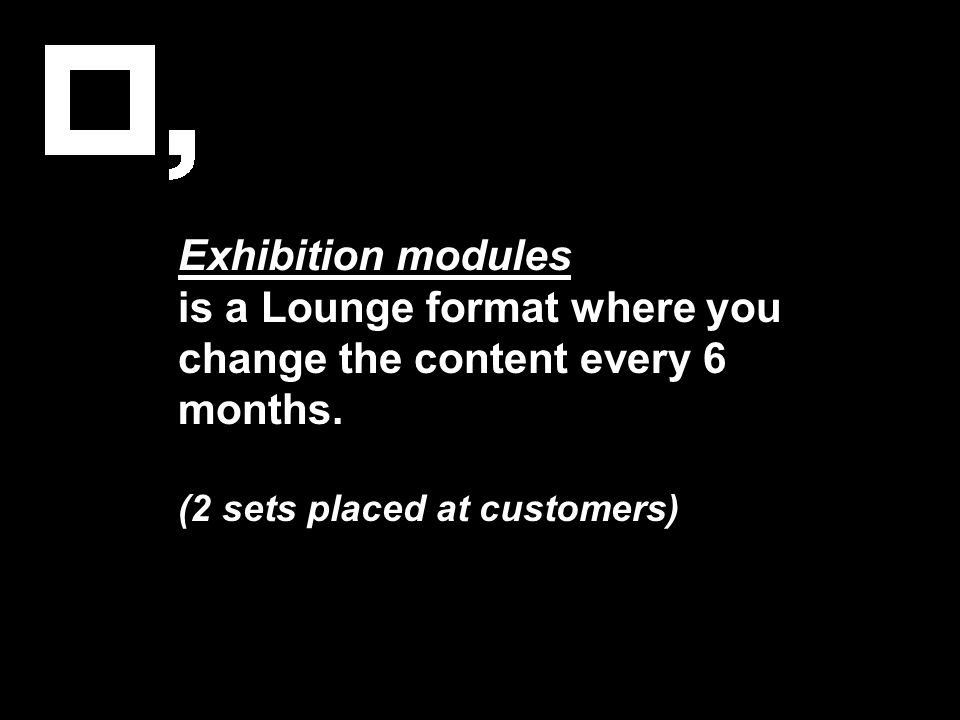 Exhibition modules is a Lounge format where you change the content every 6 months. (2 sets placed at customers)