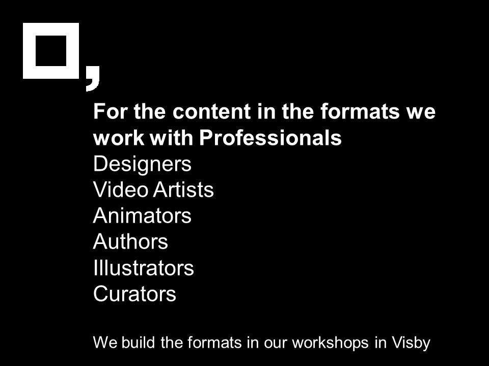For the content in the formats we work with Professionals Designers Video Artists Animators Authors Illustrators Curators We build the formats in our