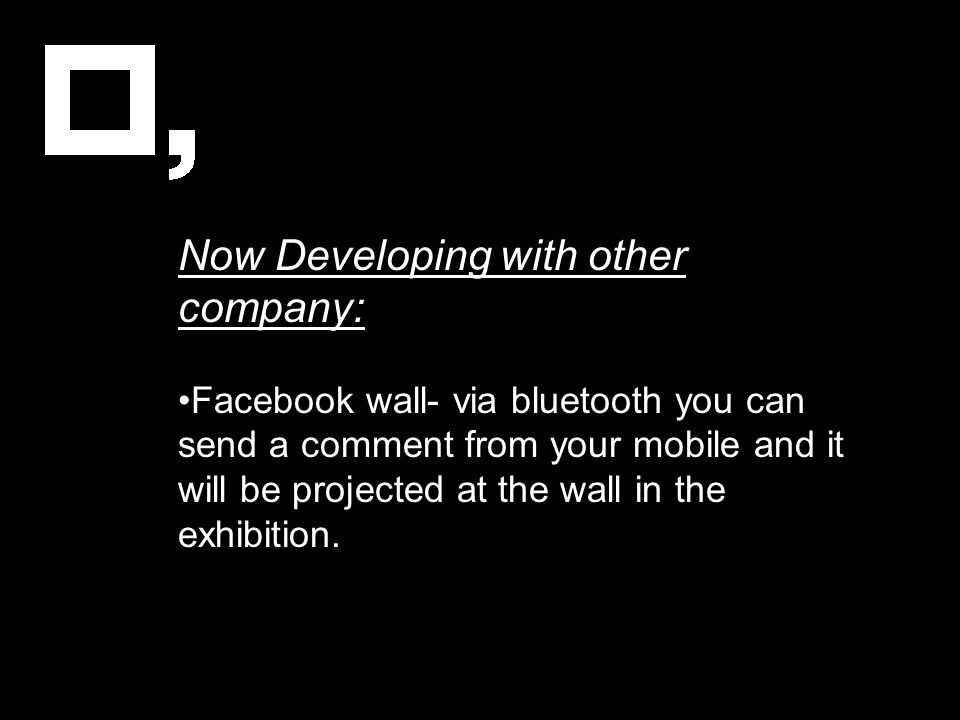 Now Developing with other company: Facebook wall- via bluetooth you can send a comment from your mobile and it will be projected at the wall in the ex