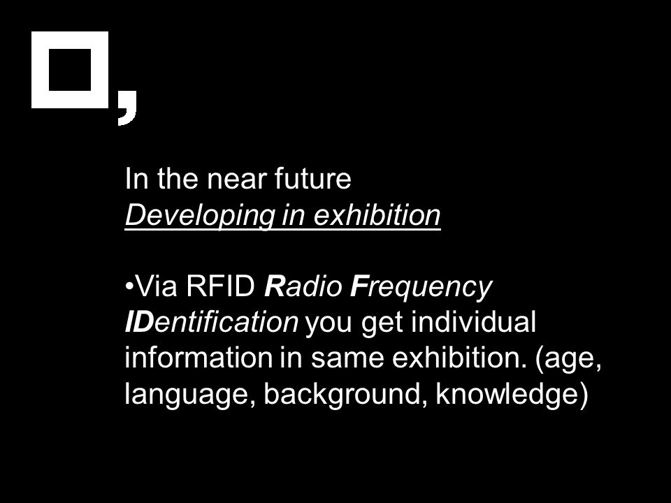 In the near future Developing in exhibition Via RFID Radio Frequency IDentification you get individual information in same exhibition. (age, language,