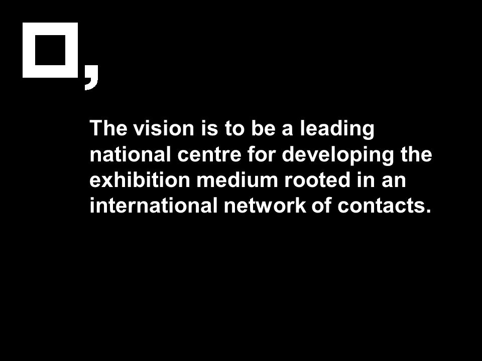 The vision is to be a leading national centre for developing the exhibition medium rooted in an international network of contacts.