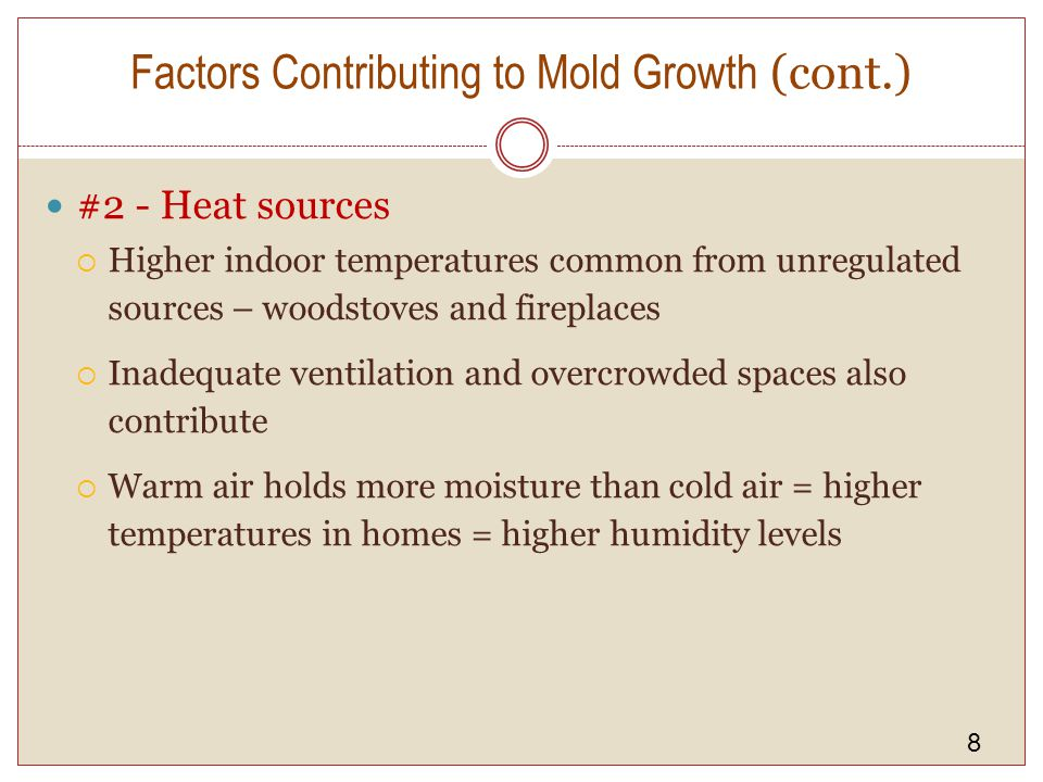 8 Factors Contributing to Mold Growth (cont.) #2 - Heat sources Higher indoor temperatures common from unregulated sources – woodstoves and fireplaces Inadequate ventilation and overcrowded spaces also contribute Warm air holds more moisture than cold air = higher temperatures in homes = higher humidity levels