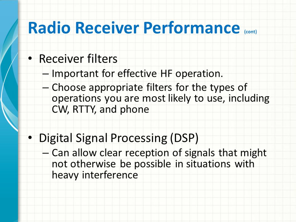 Radio Receiver Performance Sensitivity – Ability to receive weak signals Selectivity – Ability to reject signals on adjacent frequencies Intermodulation rejection – Ability to prevent undesired signals from mixing within the receiver and causing interference – Important when operating near public service and business radio transmitters