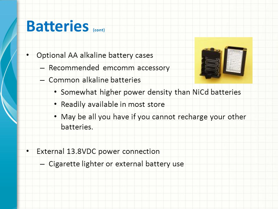 Batteries Battery power is critical Match the maximum load of the equipment, and the length of time that operation must continue before they can be recharged Handheld transceivers – NiMH batteries Store somewhat more energy than NiCd batteries for their size – Lithium Ion (LIon) batteries Much higher power densities, without the so-called memory effect of NiCds