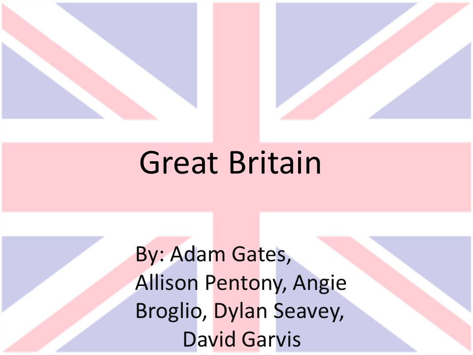 Great Britain By: Adam Gates, Allison Pentony, Angie Broglio, Dylan Seavey, David Garvis