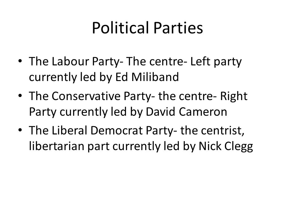 Political Parties The Labour Party- The centre- Left party currently led by Ed Miliband The Conservative Party- the centre- Right Party currently led by David Cameron The Liberal Democrat Party- the centrist, libertarian part currently led by Nick Clegg