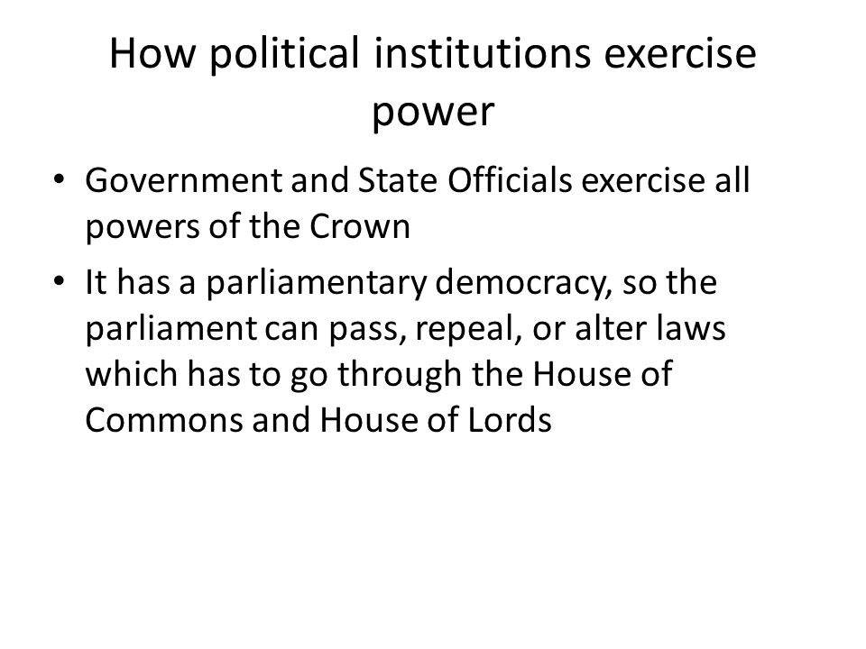 How political institutions exercise power Government and State Officials exercise all powers of the Crown It has a parliamentary democracy, so the parliament can pass, repeal, or alter laws which has to go through the House of Commons and House of Lords