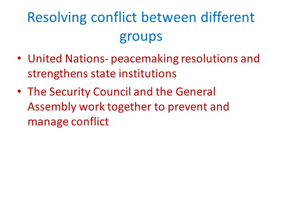 Resolving conflict between different groups United Nations- peacemaking resolutions and strengthens state institutions The Security Council and the General Assembly work together to prevent and manage conflict