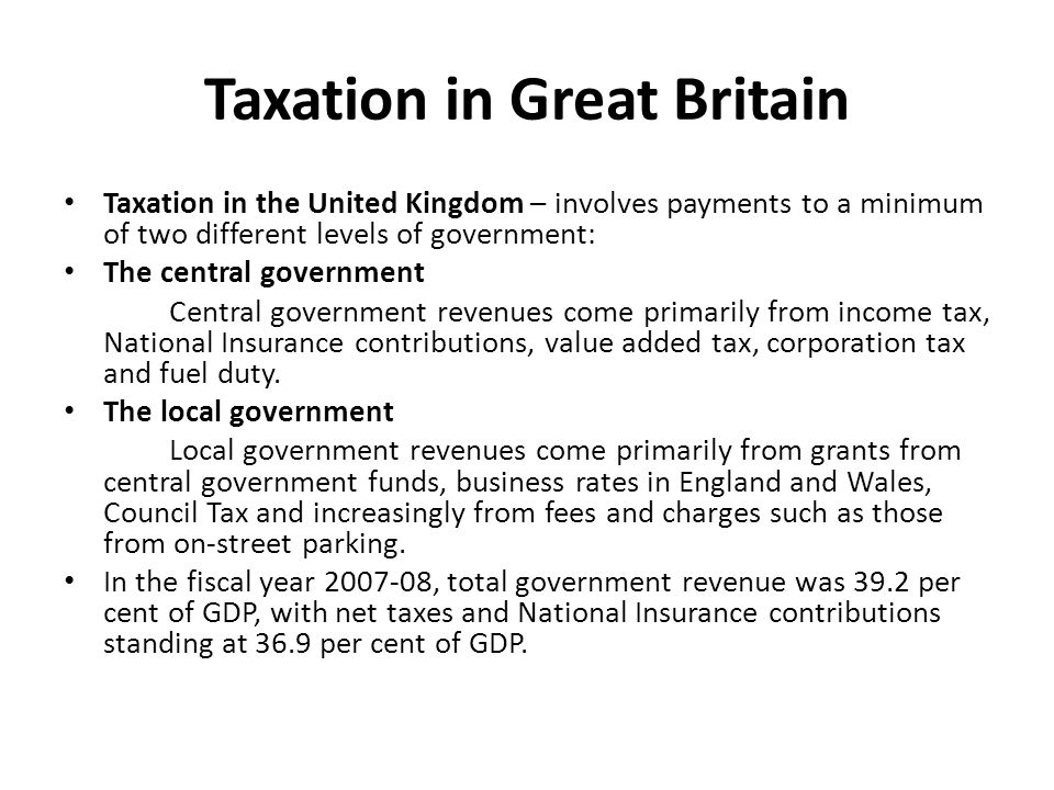 Taxation in Great Britain Taxation in the United Kingdom – involves payments to a minimum of two different levels of government: The central government Central government revenues come primarily from income tax, National Insurance contributions, value added tax, corporation tax and fuel duty.