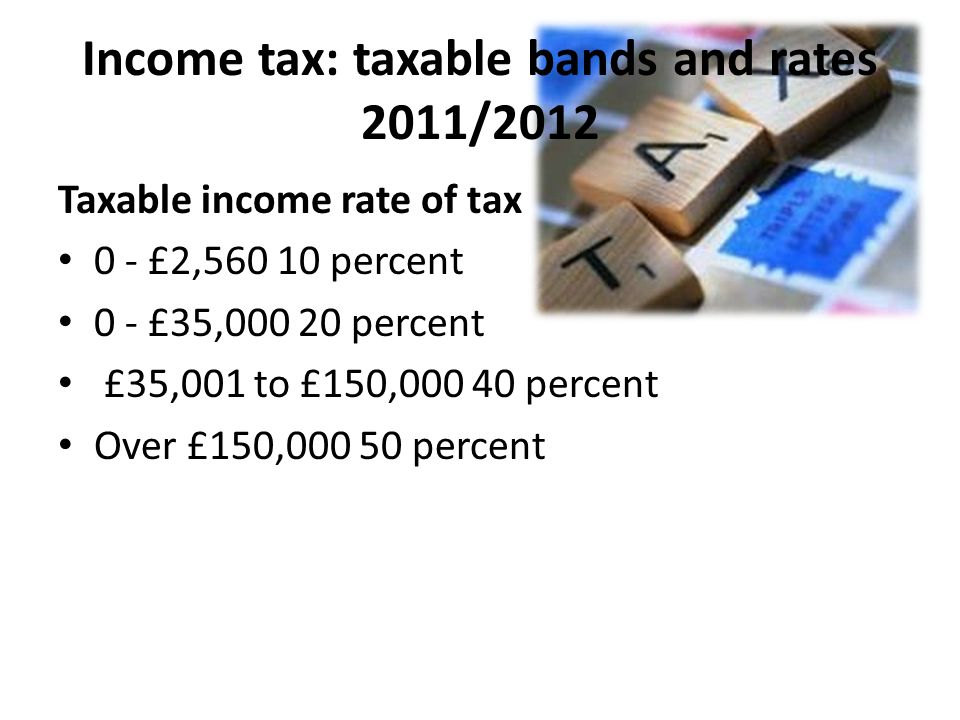 Income tax: taxable bands and rates 2011/2012 Taxable income rate of tax 0 - £2, percent 0 - £35, percent £35,001 to £150, percent Over £150, percent