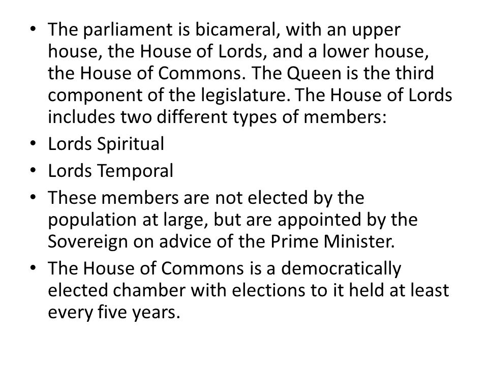 The parliament is bicameral, with an upper house, the House of Lords, and a lower house, the House of Commons.