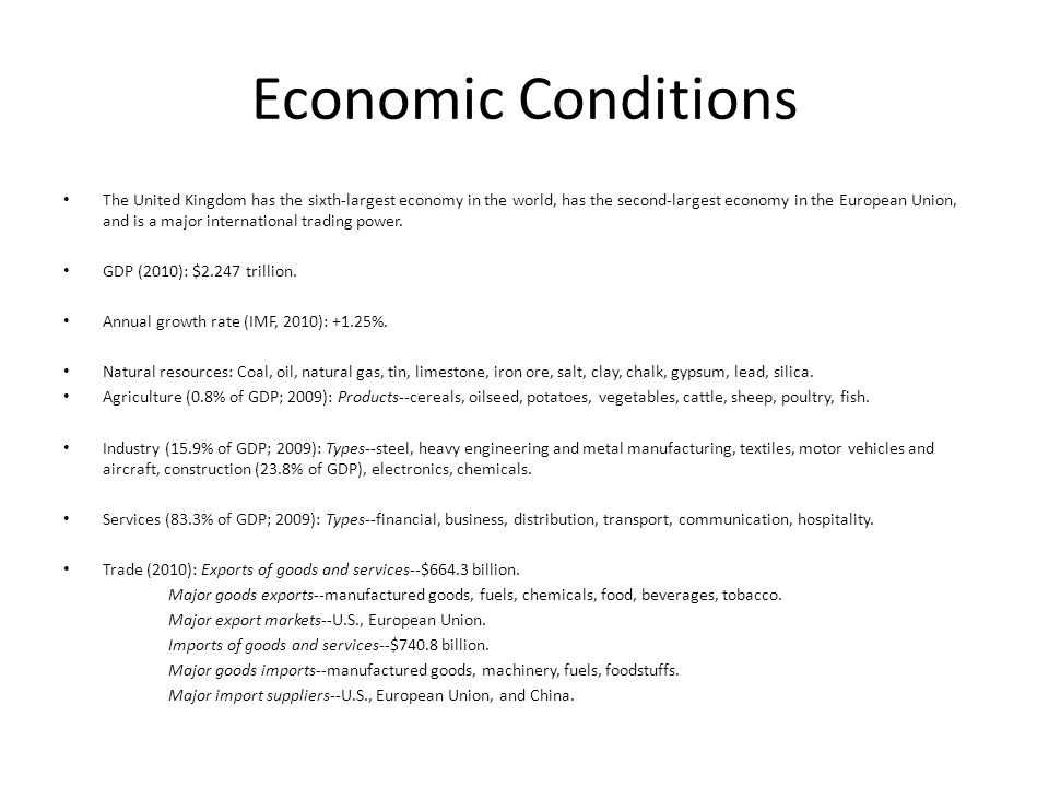 Economic Conditions The United Kingdom has the sixth-largest economy in the world, has the second-largest economy in the European Union, and is a major international trading power.