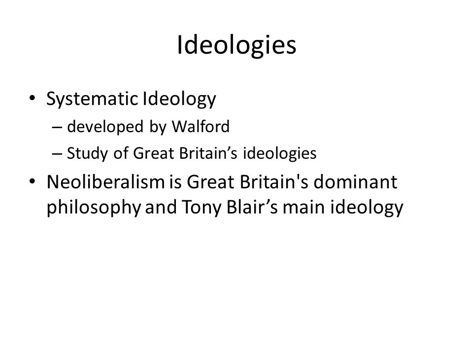 Ideologies Systematic Ideology – developed by Walford – Study of Great Britains ideologies Neoliberalism is Great Britain s dominant philosophy and Tony Blairs main ideology