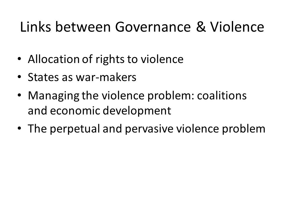 Links between Governance & Violence Allocation of rights to violence States as war-makers Managing the violence problem: coalitions and economic devel