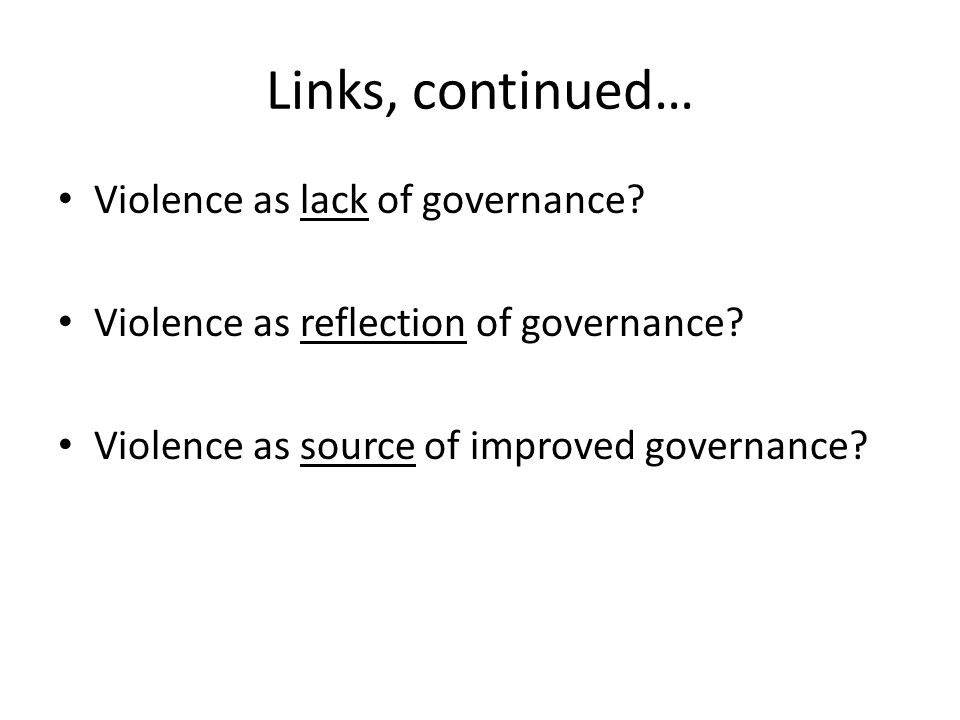Links, continued… Violence as lack of governance? Violence as reflection of governance? Violence as source of improved governance?
