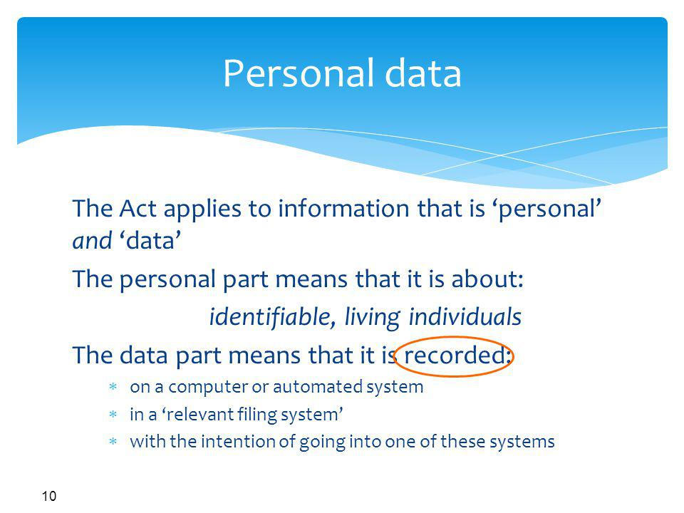 10 Personal data The Act applies to information that is personal and data The personal part means that it is about: identifiable, living individuals The data part means that it is recorded: on a computer or automated system in a relevant filing system with the intention of going into one of these systems