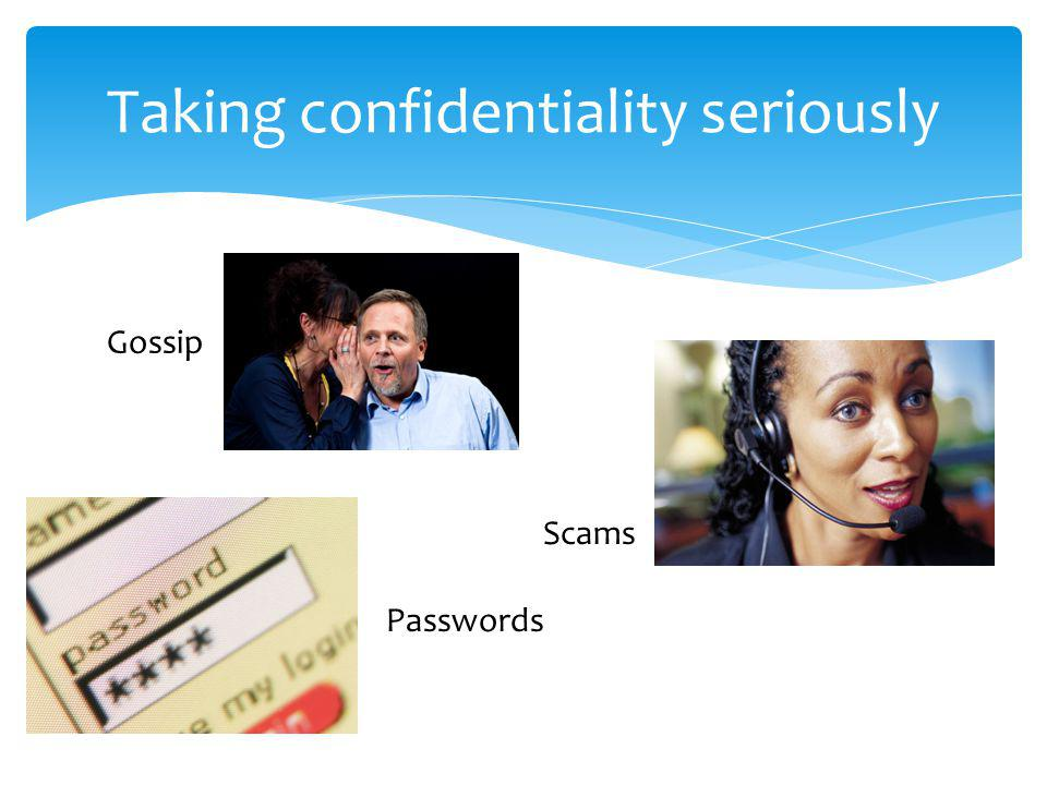 Taking confidentiality seriously Passwords Gossip Scams