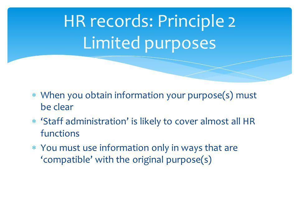 HR records: Principle 2 Limited purposes When you obtain information your purpose(s) must be clear Staff administration is likely to cover almost all HR functions You must use information only in ways that are compatible with the original purpose(s)