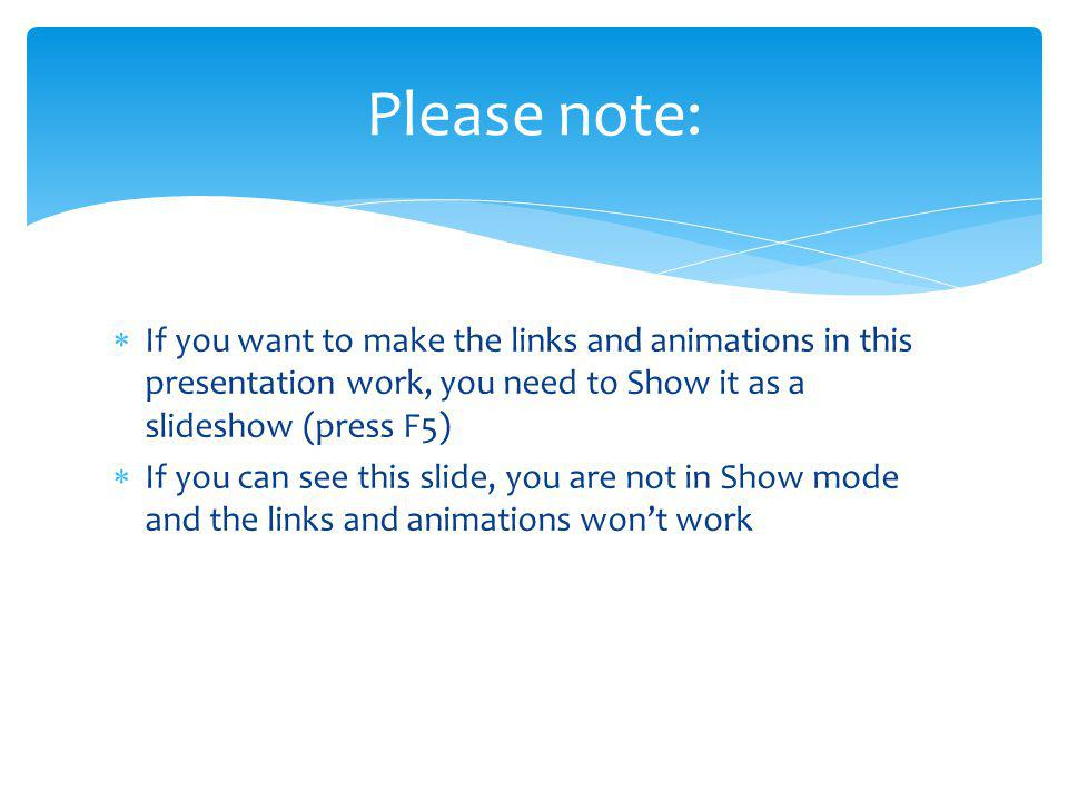Please note: If you want to make the links and animations in this presentation work, you need to Show it as a slideshow (press F5) If you can see this slide, you are not in Show mode and the links and animations wont work