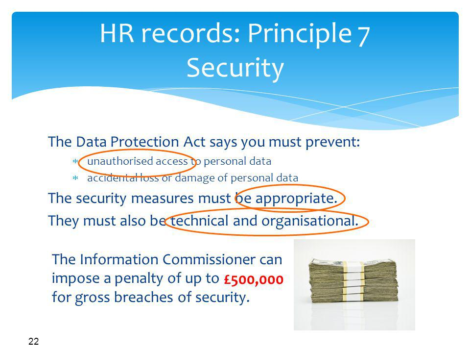 22 HR records: Principle 7 Security The Data Protection Act says you must prevent: unauthorised access to personal data accidental loss or damage of personal data The security measures must be appropriate.