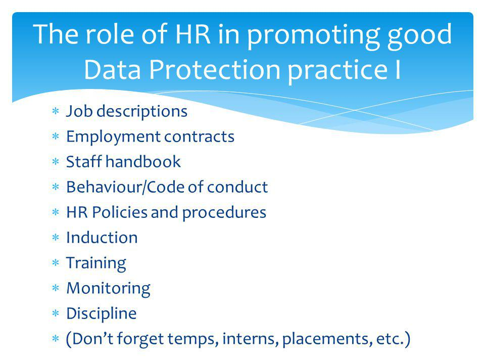 The role of HR in promoting good Data Protection practice I Job descriptions Employment contracts Staff handbook Behaviour/Code of conduct HR Policies and procedures Induction Training Monitoring Discipline (Dont forget temps, interns, placements, etc.)